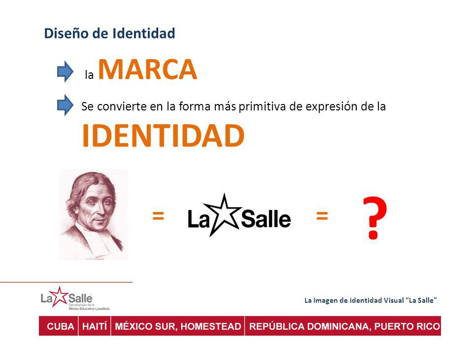 La Imagen de identidad Visual La Salle Diseño de Identidad la MARCA Se convierte en la forma más primitiva de expresión de la IDENTIDAD == ?