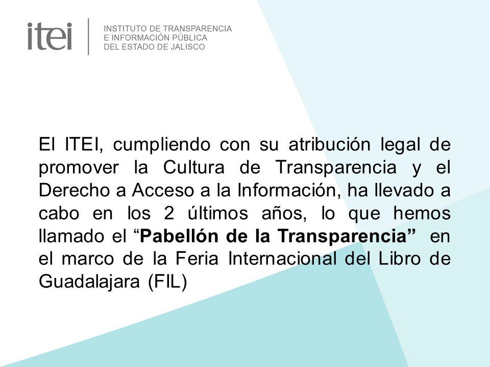 El ITEI, cumpliendo con su atribución legal de promover la Cultura de Transparencia y el Derecho a Acceso a la Información, ha llevado a cabo en los 2 últimos años, lo que hemos llamado el Pabellón de la Transparencia en el marco de la Feria Internacional del Libro de Guadalajara (FIL)