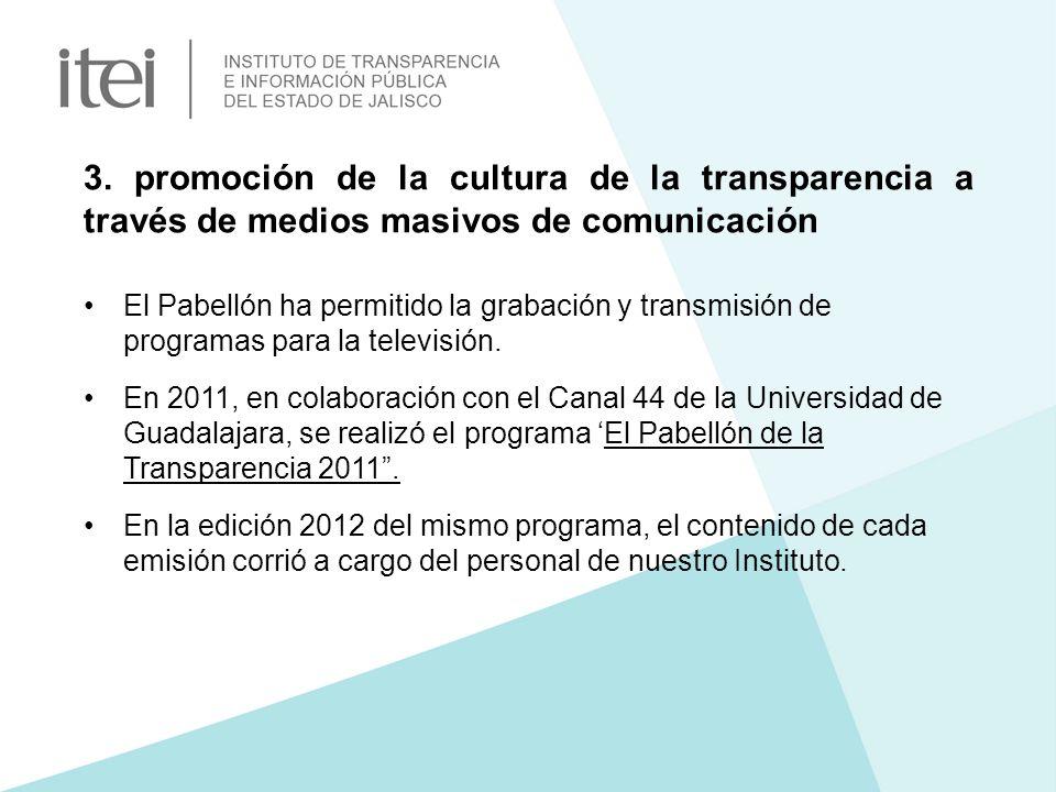 3. promoción de la cultura de la transparencia a través de medios masivos de comunicación El Pabellón ha permitido la grabación y transmisión de progr