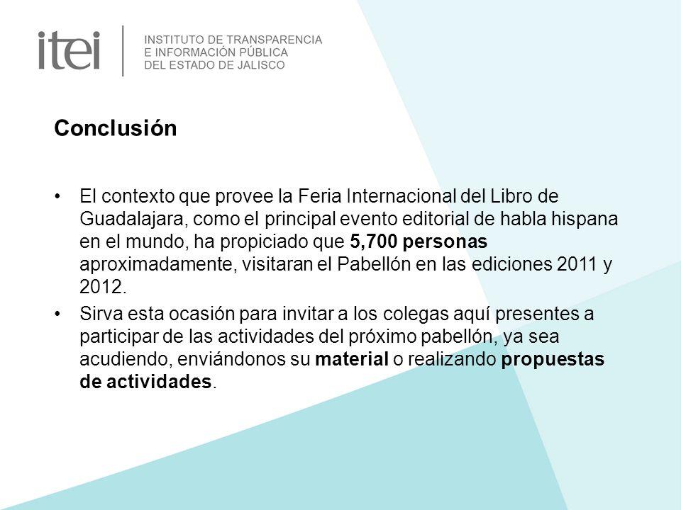 Conclusión El contexto que provee la Feria Internacional del Libro de Guadalajara, como el principal evento editorial de habla hispana en el mundo, ha propiciado que 5,700 personas aproximadamente, visitaran el Pabellón en las ediciones 2011 y 2012.