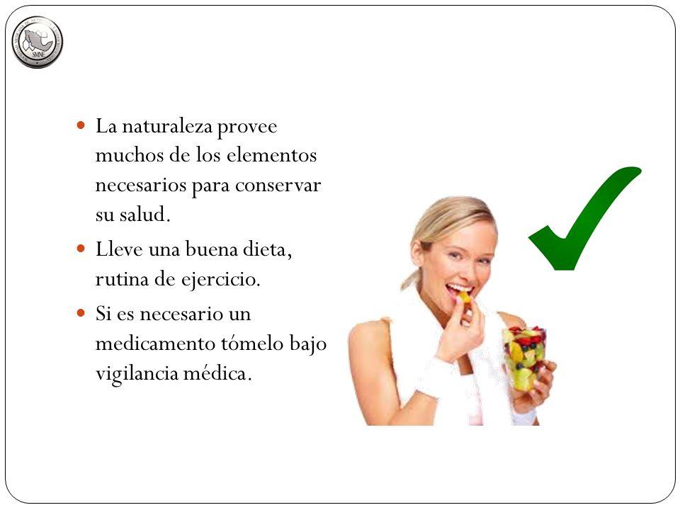 La naturaleza provee muchos de los elementos necesarios para conservar su salud. Lleve una buena dieta, rutina de ejercicio. Si es necesario un medica