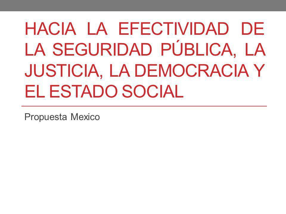 HACIA LA EFECTIVIDAD DE LA SEGURIDAD PÚBLICA, LA JUSTICIA, LA DEMOCRACIA Y EL ESTADO SOCIAL Propuesta Mexico