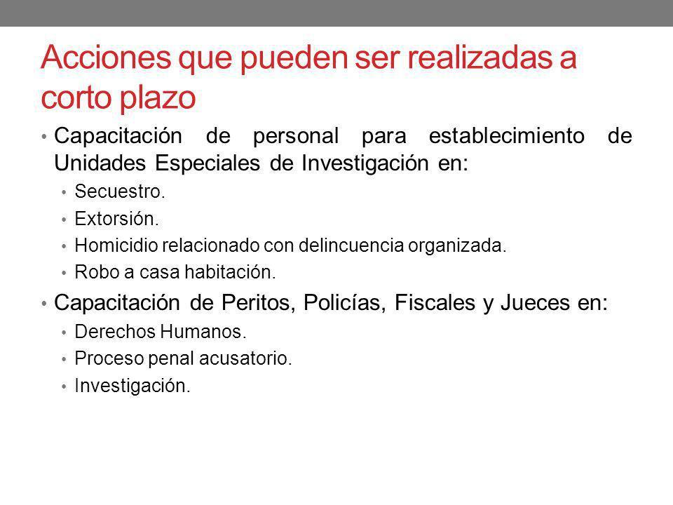 Acciones que pueden ser realizadas a corto plazo Capacitación de personal para establecimiento de Unidades Especiales de Investigación en: Secuestro.