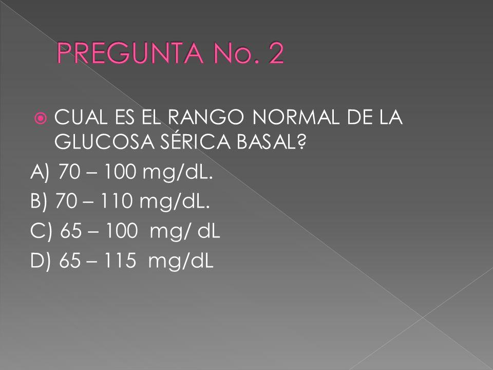 CUAL ES EL RANGO NORMAL DE LA GLUCOSA SÉRICA BASAL? A) 70 – 100 mg/dL. B) 70 – 110 mg/dL. C) 65 – 100 mg/ dL D) 65 – 115 mg/dL