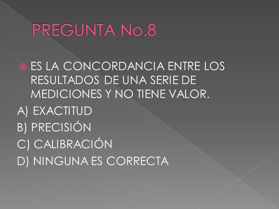 ES LA CONCORDANCIA ENTRE LOS RESULTADOS DE UNA SERIE DE MEDICIONES Y NO TIENE VALOR. A) EXACTITUD B) PRECISIÓN C) CALIBRACIÓN D) NINGUNA ES CORRECTA