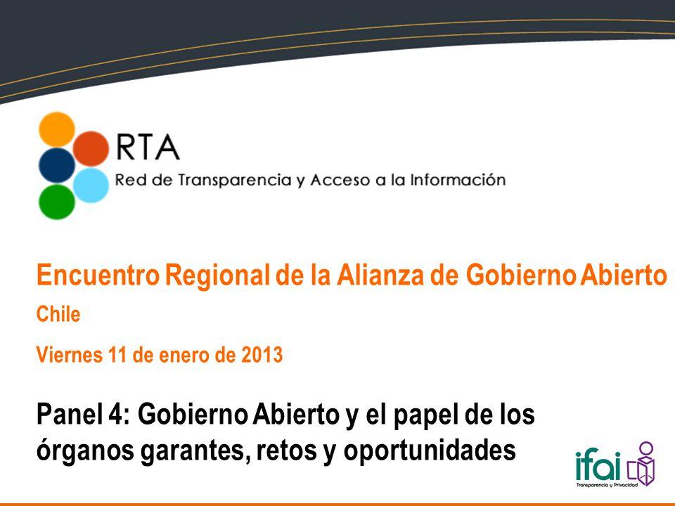 Encuentro Regional de la Alianza de Gobierno Abierto Chile Viernes 11 de enero de 2013 Panel 4: Gobierno Abierto y el papel de los órganos garantes, retos y oportunidades