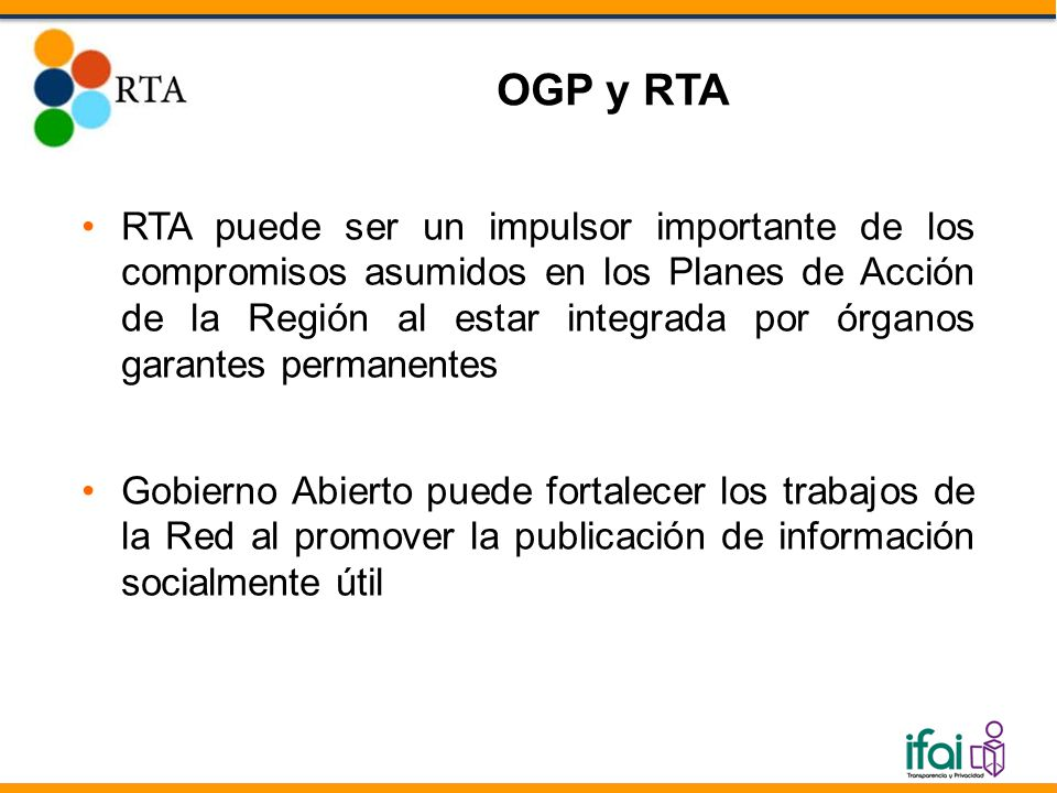 RTA puede ser un impulsor importante de los compromisos asumidos en los Planes de Acción de la Región al estar integrada por órganos garantes permanentes Gobierno Abierto puede fortalecer los trabajos de la Red al promover la publicación de información socialmente útil OGP y RTA
