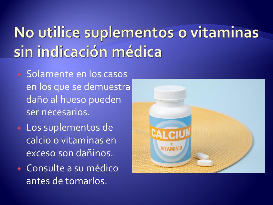 Solamente en los casos en los que se demuestra daño al hueso pueden ser necesarios. Los suplementos de calcio o vitaminas en exceso son dañinos. Consu