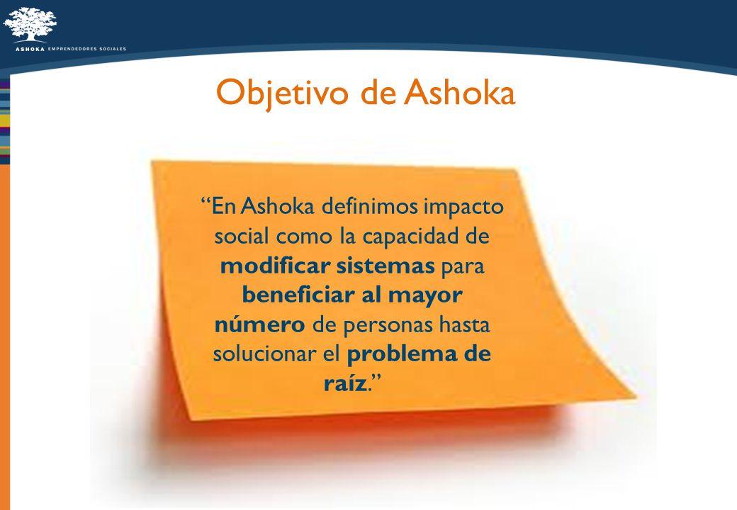 Objetivo de Ashoka En Ashoka definimos impacto social como la capacidad de modificar sistemas para beneficiar al mayor número de personas hasta soluci