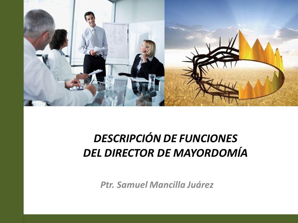 DESCRIPCIÓN DE FUNCIONES DEL DIRECTOR DE MAYORDOMÍA Ptr. Samuel Mancilla Juárez