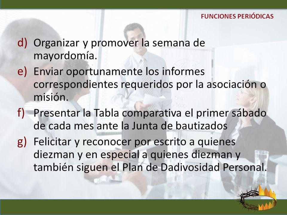 d) Organizar y promover la semana de mayordomía. e) Enviar oportunamente los informes correspondientes requeridos por la asociación o misión. f) Prese