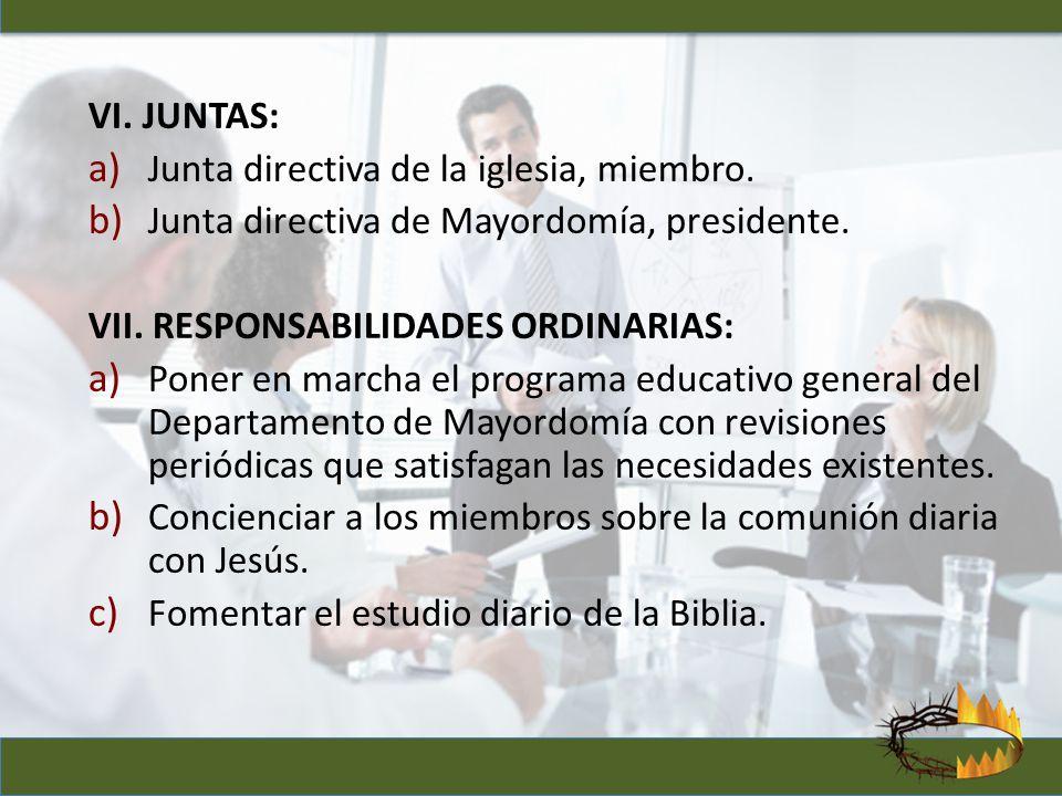 VI. JUNTAS: a) Junta directiva de la iglesia, miembro. b) Junta directiva de Mayordomía, presidente. VII. RESPONSABILIDADES ORDINARIAS: a) Poner en ma