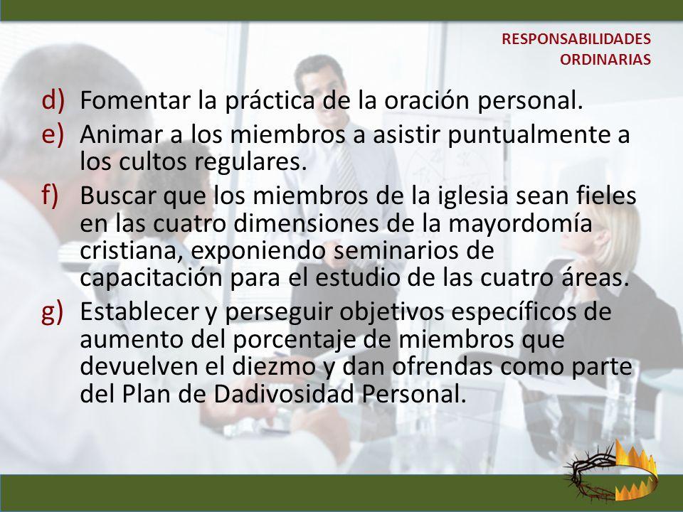 d) Fomentar la práctica de la oración personal. e) Animar a los miembros a asistir puntualmente a los cultos regulares. f) Buscar que los miembros de
