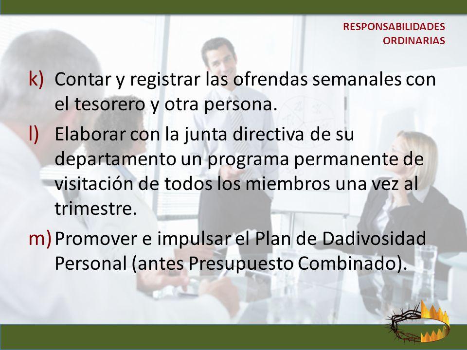 k) Contar y registrar las ofrendas semanales con el tesorero y otra persona. l) Elaborar con la junta directiva de su departamento un programa permane