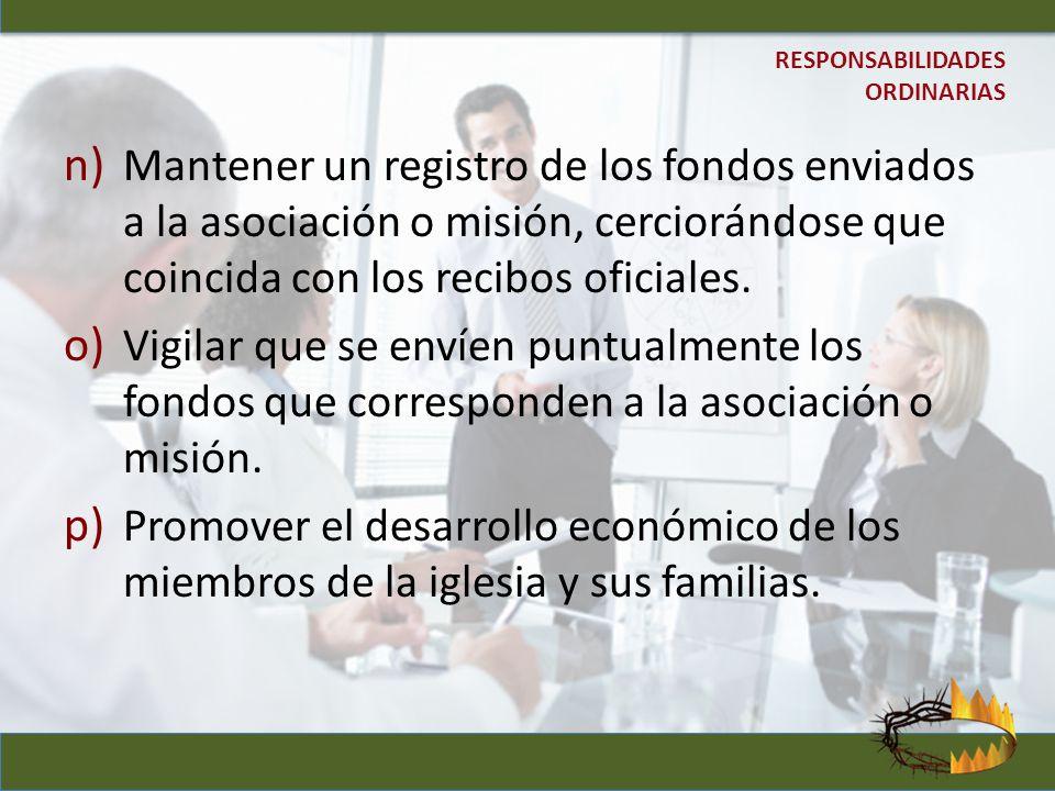 n) Mantener un registro de los fondos enviados a la asociación o misión, cerciorándose que coincida con los recibos oficiales. o) Vigilar que se envíe