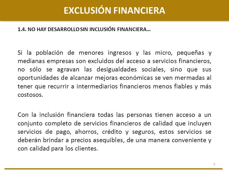 5 EXCLUSIÓN FINANCIERA 1.4. NO HAY DESARROLLO SIN INCLUSIÓN FINANCIERA… Si la población de menores ingresos y las micro, pequeñas y medianas empresas