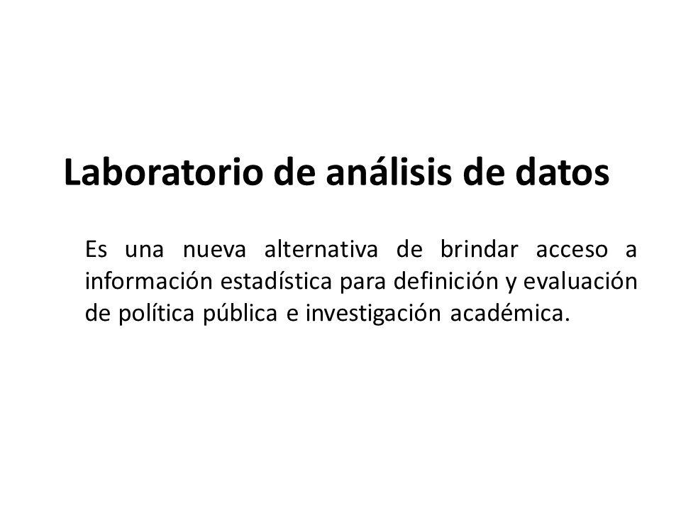 Laboratorio de análisis de datos Es una nueva alternativa de brindar acceso a información estadística para definición y evaluación de política pública e investigación académica.