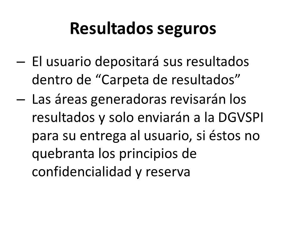 Resultados seguros – El usuario depositará sus resultados dentro de Carpeta de resultados – Las áreas generadoras revisarán los resultados y solo enviarán a la DGVSPI para su entrega al usuario, si éstos no quebranta los principios de confidencialidad y reserva