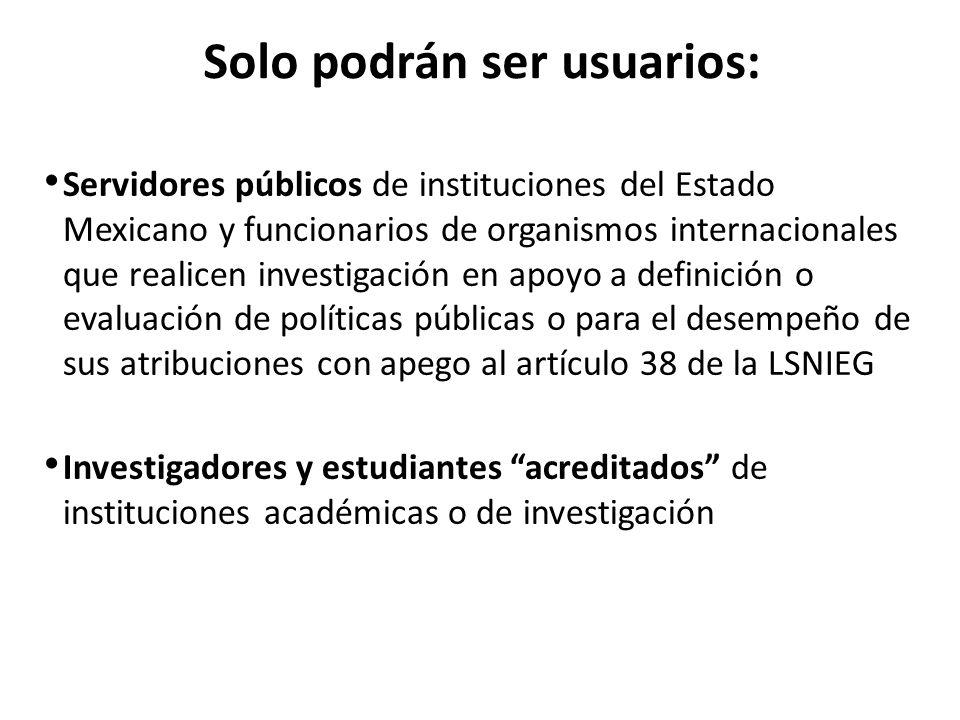 Solo podrán ser usuarios: Servidores públicos de instituciones del Estado Mexicano y funcionarios de organismos internacionales que realicen investigación en apoyo a definición o evaluación de políticas públicas o para el desempeño de sus atribuciones con apego al artículo 38 de la LSNIEG Investigadores y estudiantes acreditados de instituciones académicas o de investigación