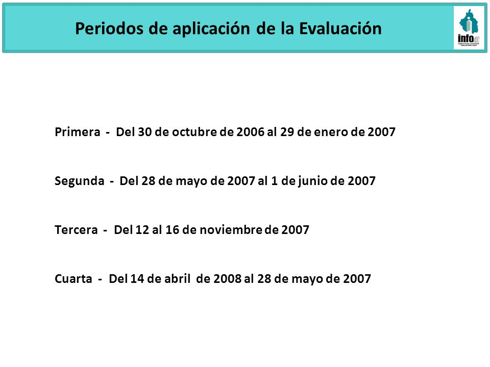 Periodos de aplicación de la Evaluación Primera - Del 30 de octubre de 2006 al 29 de enero de 2007 Segunda - Del 28 de mayo de 2007 al 1 de junio de 2007 Tercera - Del 12 al 16 de noviembre de 2007 Cuarta - Del 14 de abril de 2008 al 28 de mayo de 2007