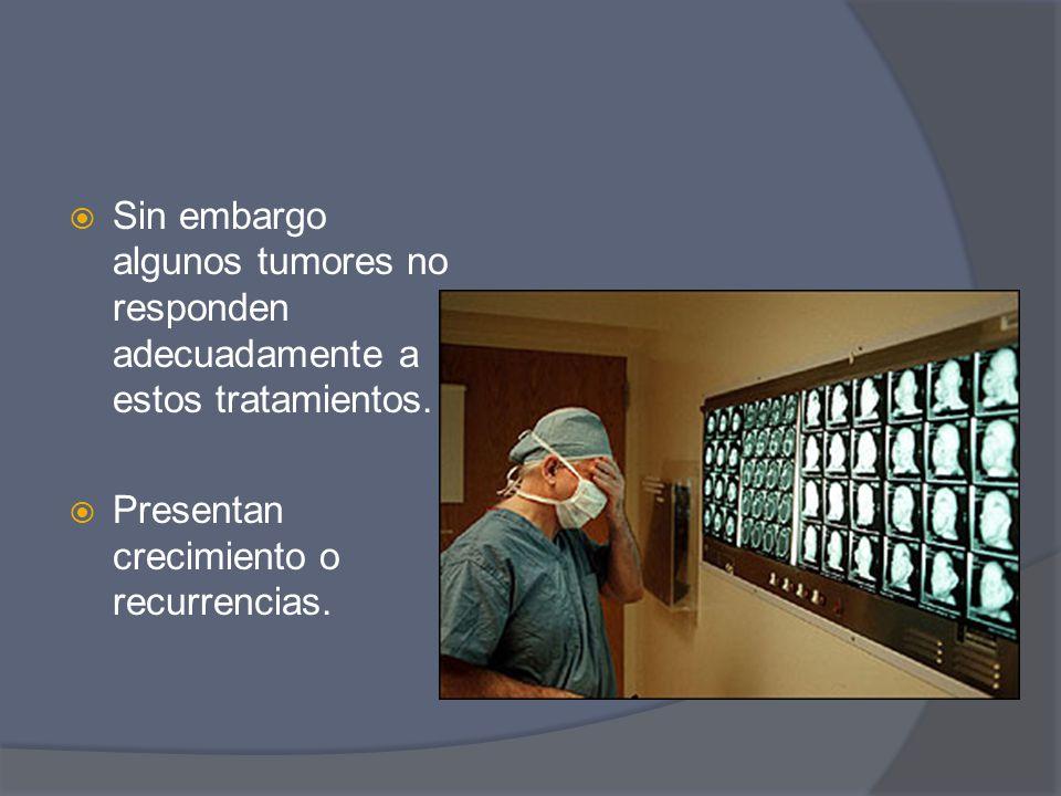 Sin embargo algunos tumores no responden adecuadamente a estos tratamientos. Presentan crecimiento o recurrencias.