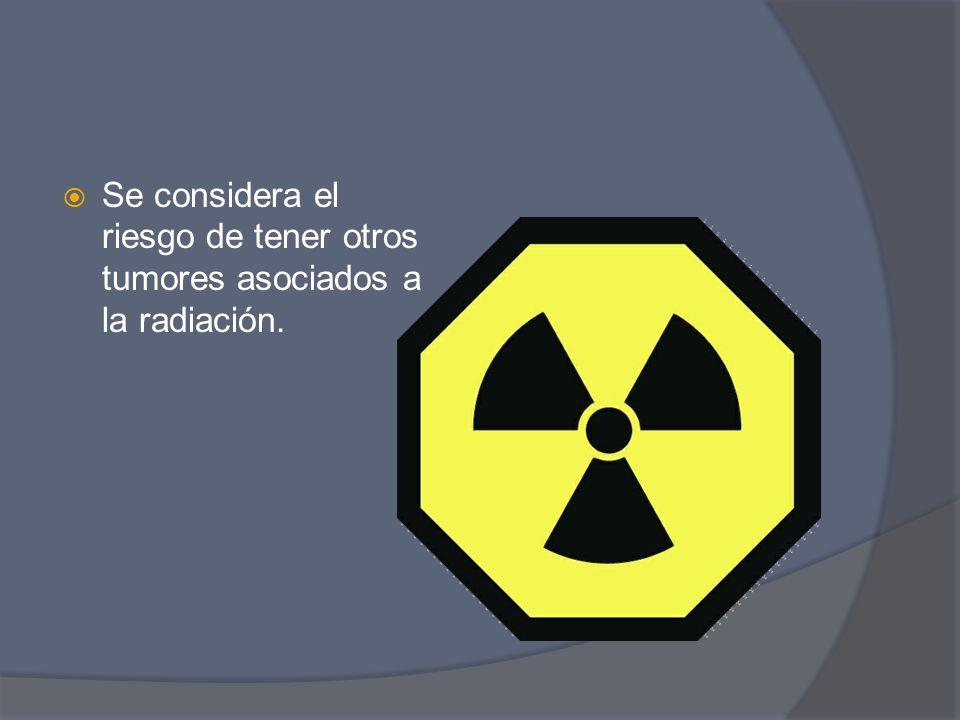 Se considera el riesgo de tener otros tumores asociados a la radiación.