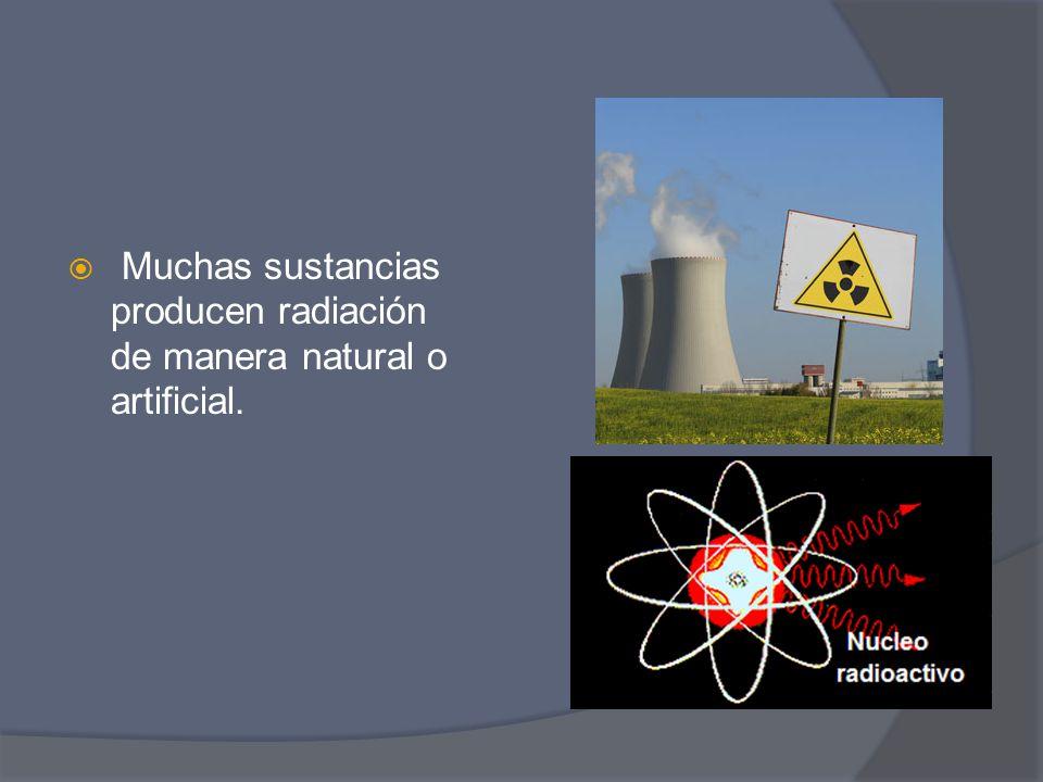 Muchas sustancias producen radiación de manera natural o artificial.