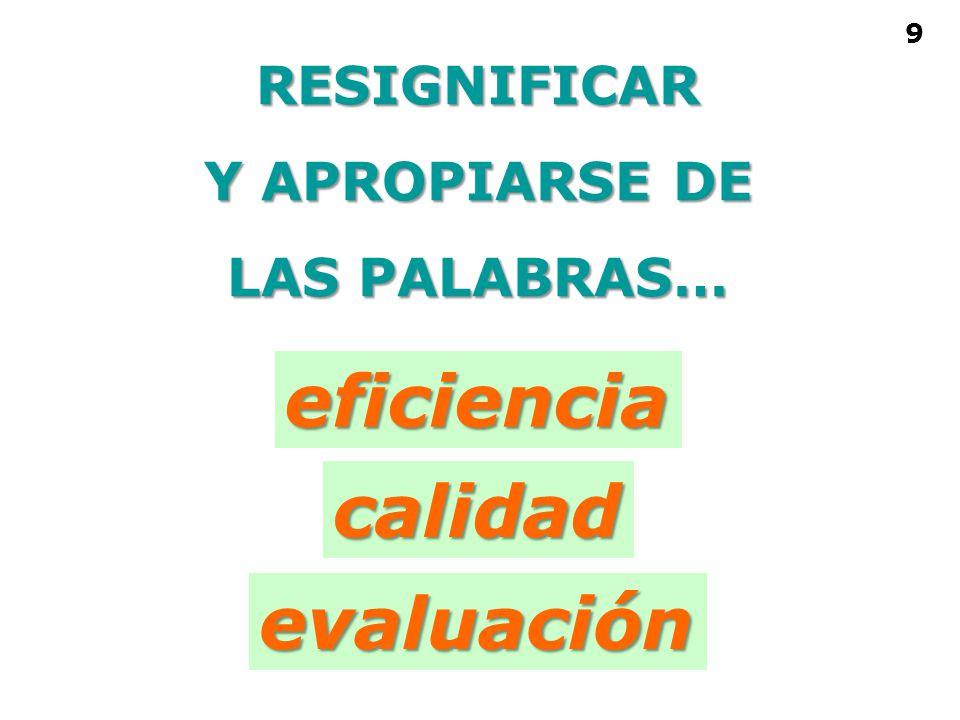 RESIGNIFICAR Y APROPIARSE DE LAS PALABRAS… eficiencia calidad evaluación 9
