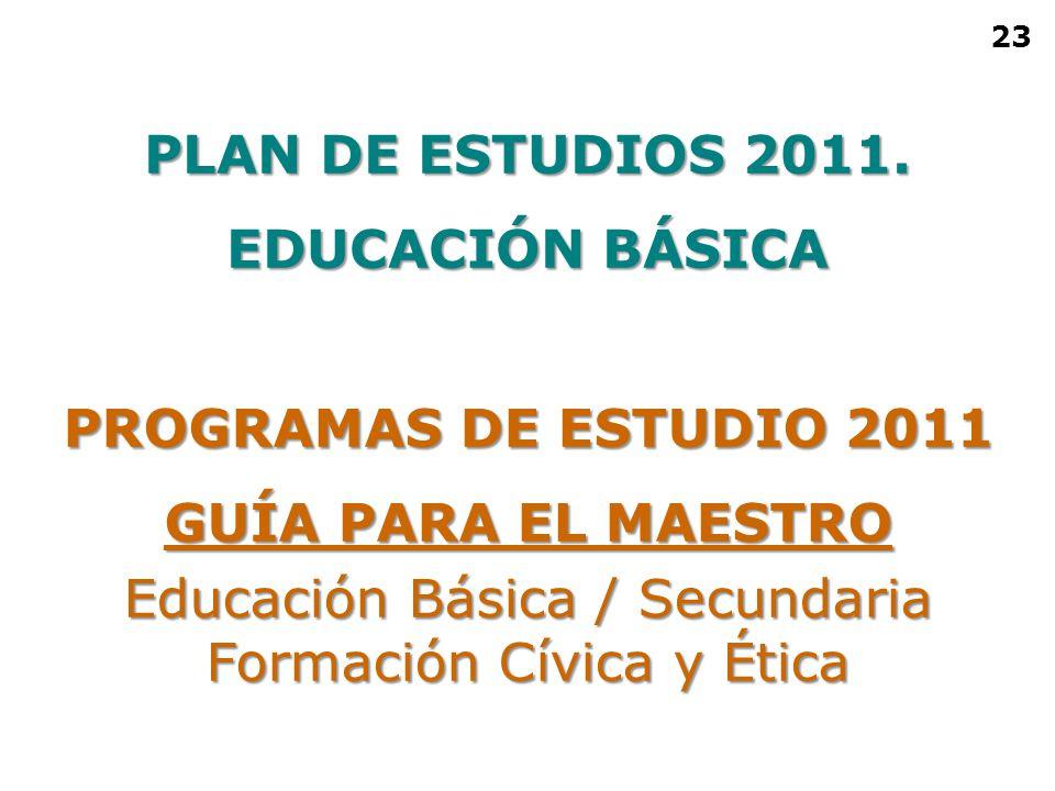 PROGRAMAS DE ESTUDIO 2011 GUÍA PARA EL MAESTRO Educación Básica / Secundaria Formación Cívica y Ética PLAN DE ESTUDIOS 2011. EDUCACIÓN BÁSICA 23