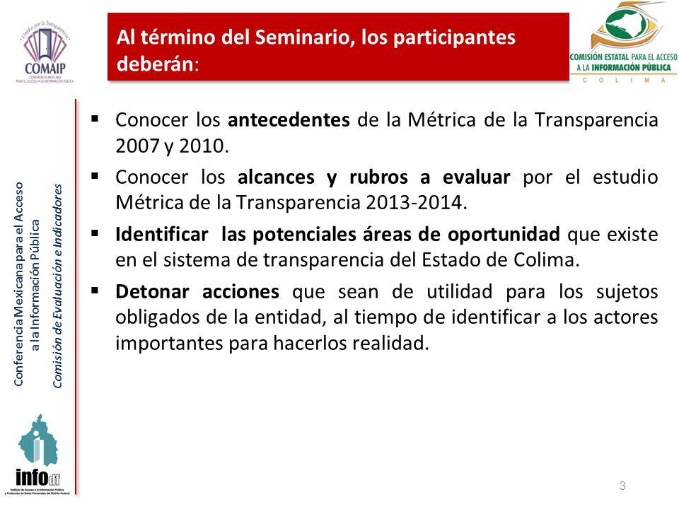 Conferencia Mexicana para el Acceso a la Información Pública Comisión de Evaluación e Indicadores Al término del Seminario, los participantes deberán: Conocer los antecedentes de la Métrica de la Transparencia 2007 y 2010.