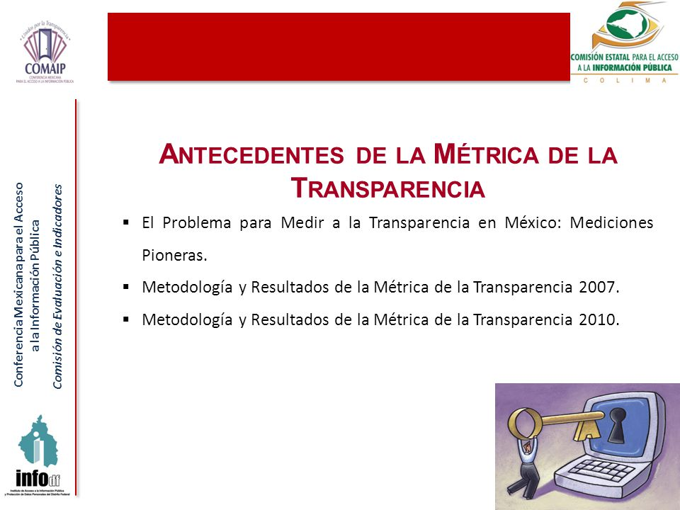 Conferencia Mexicana para el Acceso a la Información Pública Comisión de Evaluación e Indicadores A NTECEDENTES DE LA M ÉTRICA DE LA T RANSPARENCIA El