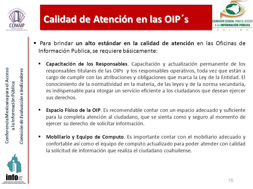 Conferencia Mexicana para el Acceso a la Información Pública Comisión de Evaluación e Indicadores Calidad de Atención en las OIP´s 78 Para brindar un alto estándar en la calidad de atención en las Oficinas de Información Publica, se requiere básicamente : Capacitación de los Responsables.