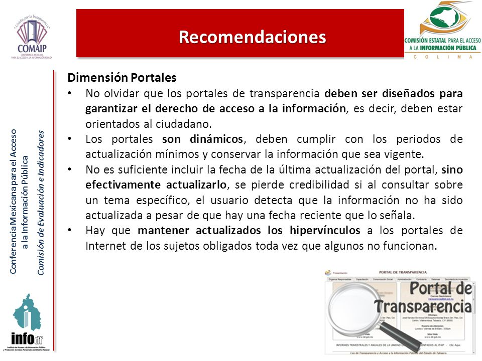 Conferencia Mexicana para el Acceso a la Información Pública Comisión de Evaluación e Indicadores Recomendaciones Dimensión Portales No olvidar que los portales de transparencia deben ser diseñados para garantizar el derecho de acceso a la información, es decir, deben estar orientados al ciudadano.
