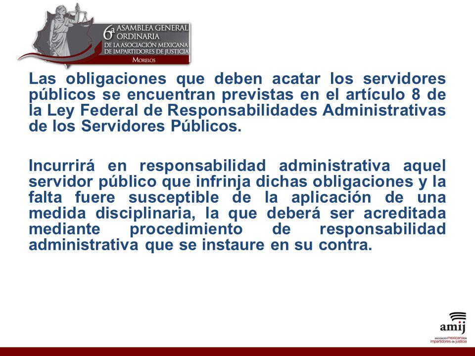 Las obligaciones que deben acatar los servidores públicos se encuentran previstas en el artículo 8 de la Ley Federal de Responsabilidades Administrativas de los Servidores Públicos.