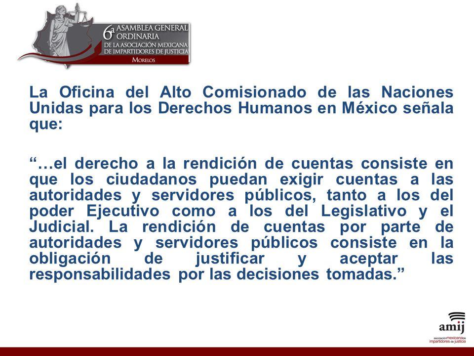 La Oficina del Alto Comisionado de las Naciones Unidas para los Derechos Humanos en México señala que: …el derecho a la rendición de cuentas consiste en que los ciudadanos puedan exigir cuentas a las autoridades y servidores públicos, tanto a los del poder Ejecutivo como a los del Legislativo y el Judicial.