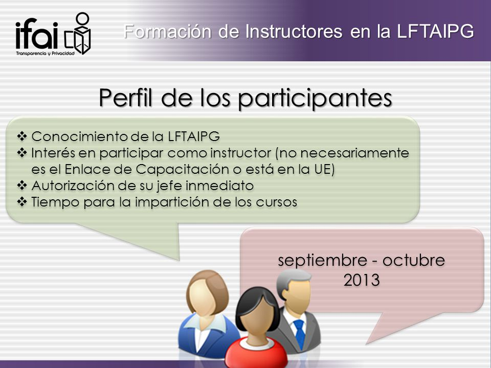 Conocimiento de la LFTAIPG Interés en participar como instructor (no necesariamente es el Enlace de Capacitación o está en la UE) Autorización de su jefe inmediato Tiempo para la impartición de los cursos Conocimiento de la LFTAIPG Interés en participar como instructor (no necesariamente es el Enlace de Capacitación o está en la UE) Autorización de su jefe inmediato Tiempo para la impartición de los cursos Formación de Instructores en la LFTAIPG Perfil de los participantes septiembre - octubre 2013 septiembre - octubre 2013