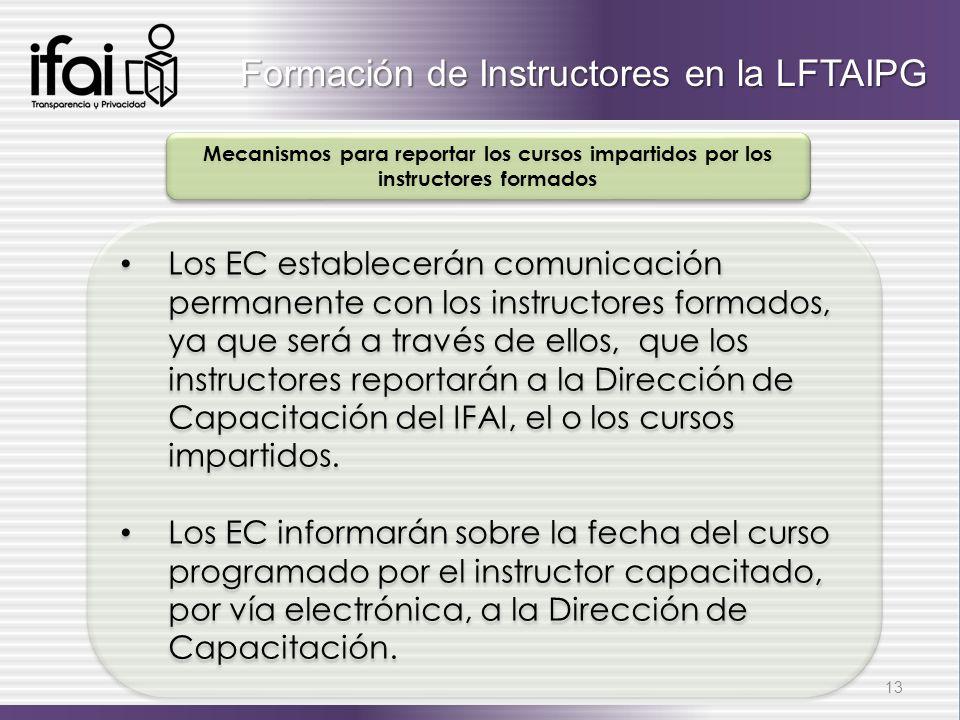 Los EC establecerán comunicación permanente con los instructores formados, ya que será a través de ellos, que los instructores reportarán a la Dirección de Capacitación del IFAI, el o los cursos impartidos.
