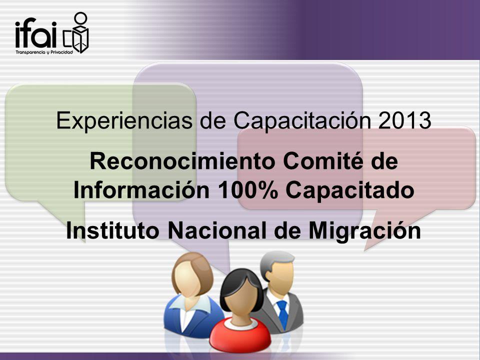 Experiencias de Capacitación 2013 Reconocimiento Comité de Información 100% Capacitado Instituto Nacional de Migración