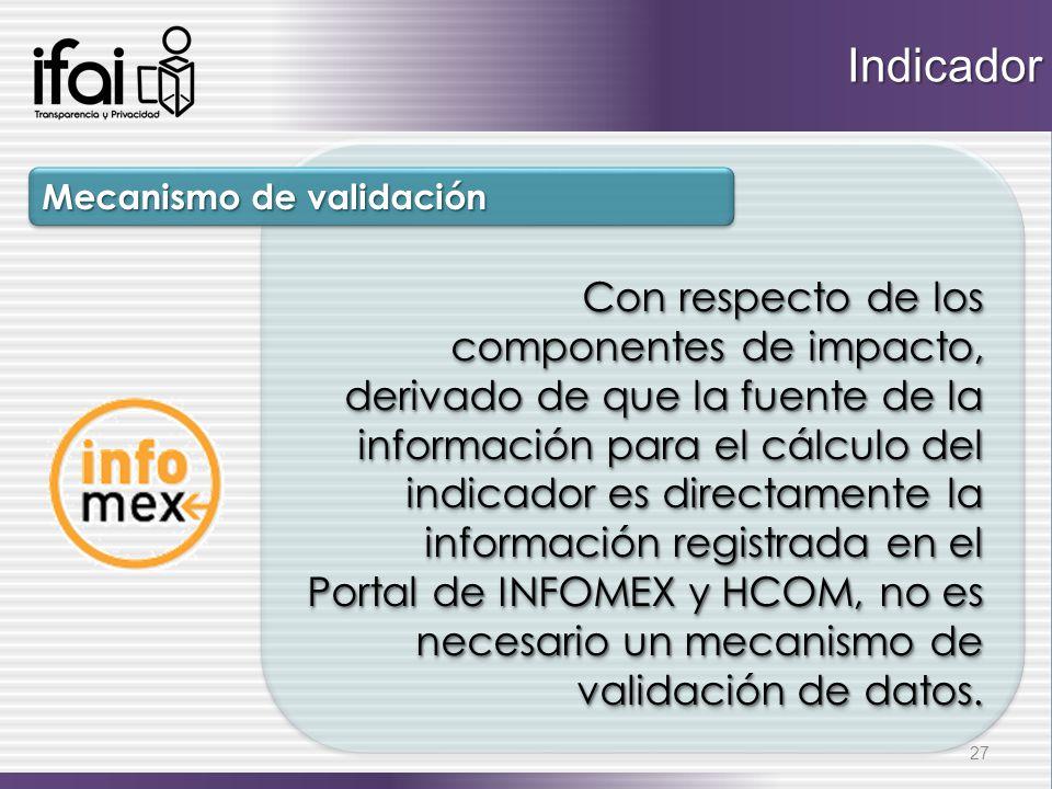 Con respecto de los componentes de impacto, derivado de que la fuente de la información para el cálculo del indicador es directamente la información registrada en el Portal de INFOMEX y HCOM, no es necesario un mecanismo de validación de datos.
