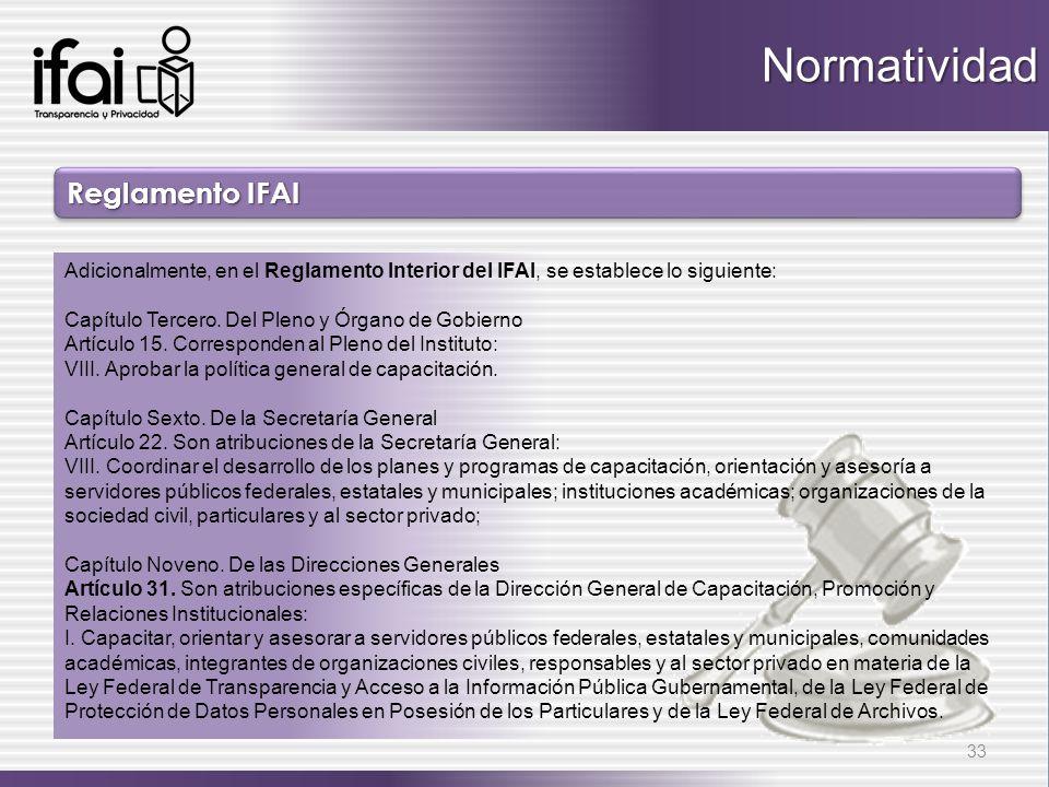 Reglamento IFAI 33 Adicionalmente, en el Reglamento Interior del IFAI, se establece lo siguiente: Capítulo Tercero. Del Pleno y Órgano de Gobierno Art