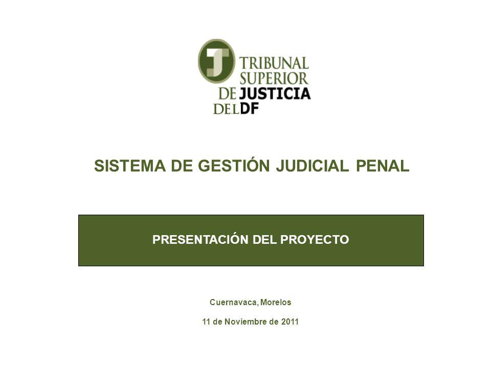 PRESENTACIÓN DEL PROYECTO SISTEMA DE GESTIÓN JUDICIAL PENAL Cuernavaca, Morelos 11 de Noviembre de 2011
