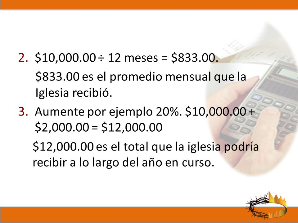 2. $10,000.00 ÷ 12 meses = $833.00. $833.00 es el promedio mensual que la Iglesia recibió. 3. Aumente por ejemplo 20%. $10,000.00 + $2,000.00 = $12,00