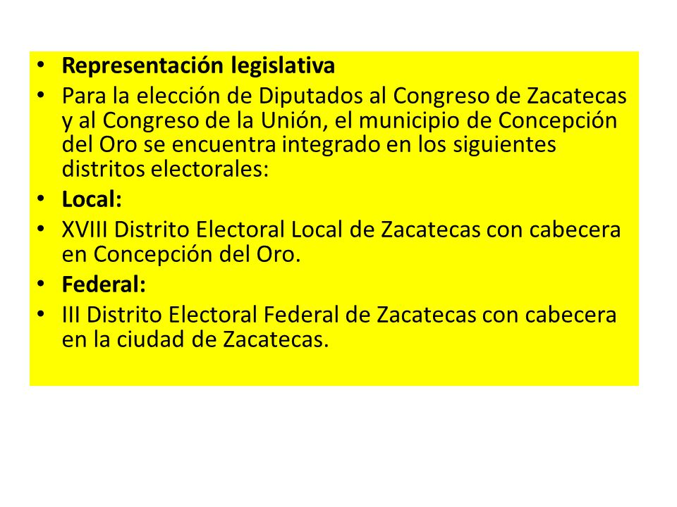 Representación legislativa Para la elección de Diputados al Congreso de Zacatecas y al Congreso de la Unión, el municipio de Concepción del Oro se enc