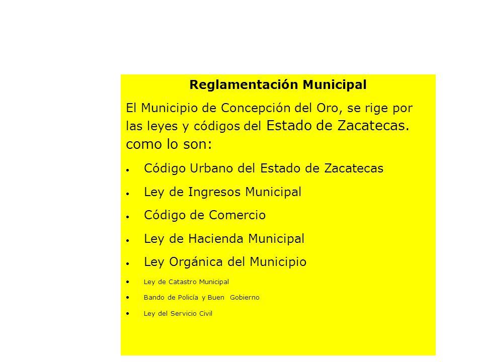 Reglamentación Municipal El Municipio de Concepción del Oro, se rige por las leyes y códigos del Estado de Zacatecas. como lo son: Código Urbano del E