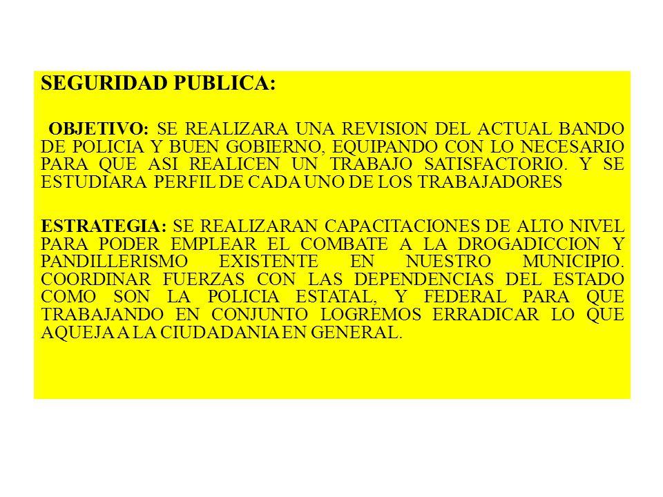 SEGURIDAD PUBLICA: OBJETIVO: SE REALIZARA UNA REVISION DEL ACTUAL BANDO DE POLICIA Y BUEN GOBIERNO, EQUIPANDO CON LO NECESARIO PARA QUE ASI REALICEN U