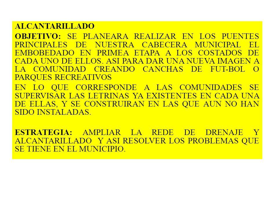 ALCANTARILLADO OBJETIVO: SE PLANEARA REALIZAR EN LOS PUENTES PRINCIPALES DE NUESTRA CABECERA MUNICIPAL EL EMBOBEDADO EN PRIMEA ETAPA A LOS COSTADOS DE