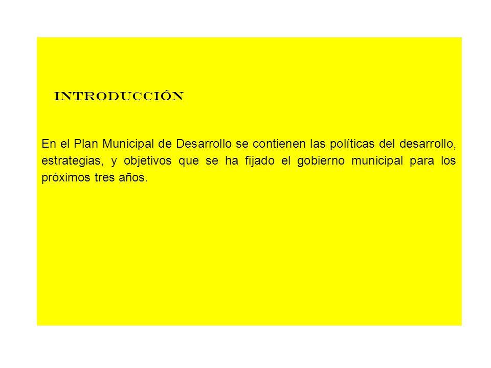 introducción En el Plan Municipal de Desarrollo se contienen las políticas del desarrollo, estrategias, y objetivos que se ha fijado el gobierno munic
