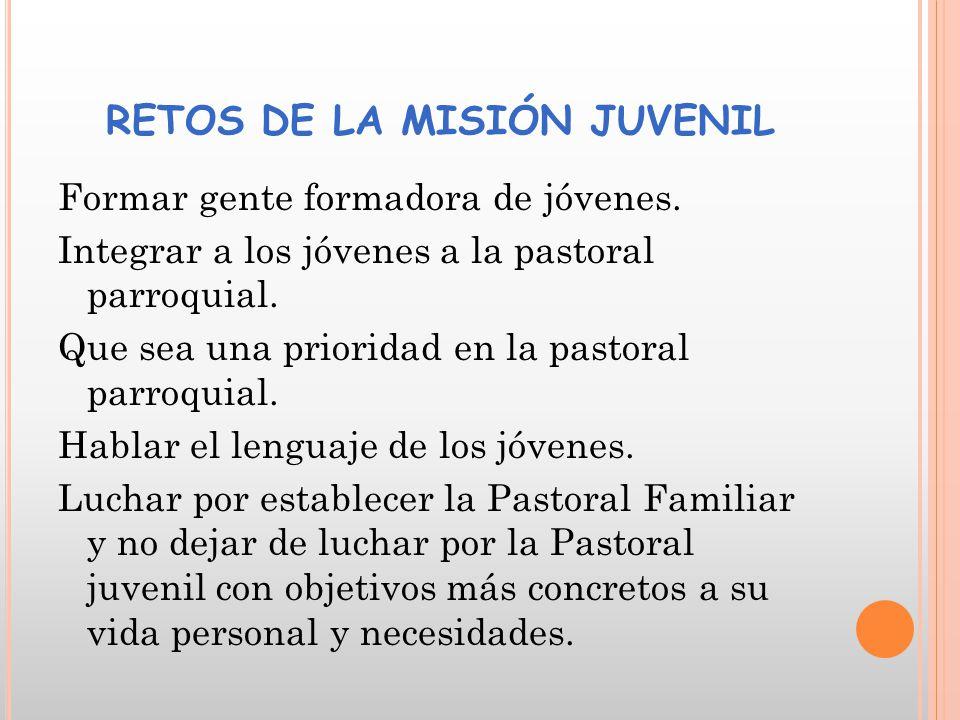 RETOS DE LA MISIÓN JUVENIL Formar gente formadora de jóvenes. Integrar a los jóvenes a la pastoral parroquial. Que sea una prioridad en la pastoral pa