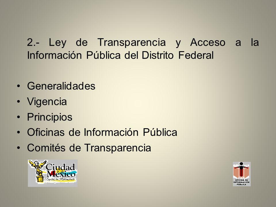 2.- Ley de Transparencia y Acceso a la Información Pública del Distrito Federal Generalidades Vigencia Principios Oficinas de Información Pública Comités de Transparencia