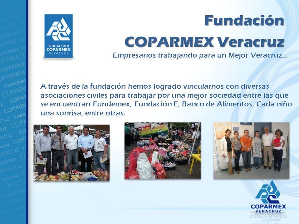 Fundación COPARMEX Veracruz A través de la fundación hemos logrado vincularnos con diversas asociaciones civiles para trabajar por una mejor sociedad entre las que se encuentran Fundemex, Fundación E, Banco de Alimentos, Cada niño una sonrisa, entre otras.